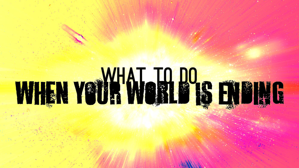 What To Do When Your World Is Ending