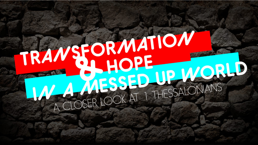 1 Thessalonians: Transformation and Hope in a Messed Up World